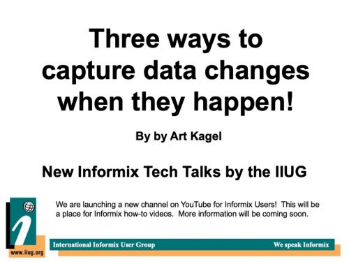 Informix Tech Talks: Three ways to capture data changes when they happen! by Art Kagel